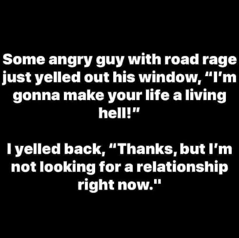 """Some angry guy with road rage yelled """"I'm gonna make your life a living hell!"""" I yelled back, """"Thanks, but I'm not looking for a relationship right now."""""""